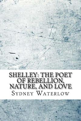 Shelley: The Poet of Rebellion, Nature, and Love - Waterlow, Sydney
