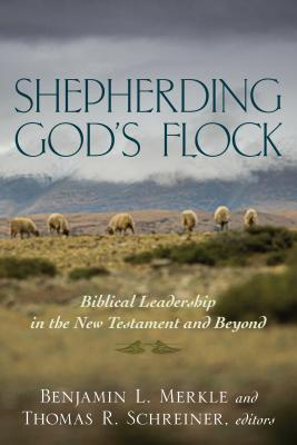 Shepherding God's Flock: Biblical Leadership in the New Testament and Beyond - Merkle, Benjamin (Editor), and Schreiner, Thomas (Editor)