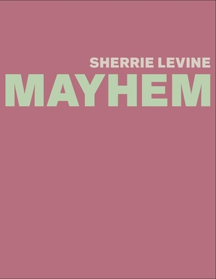 Sherrie Levine: Mayhem - Burton, Johanna, and Sussman, Elisabeth, Ms., and Joselit, David (Contributions by)