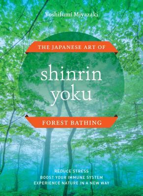 Shinrin Yoku: The Japanese Art of Forest Bathing - Miyazaki, Yoshifumi
