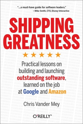 Shipping Greatness: Practical Lessons on Building and Launching Outstanding Software, Learned on the Job at Google and Amazon - Mey, Chris Vander