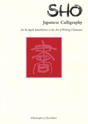 Sho Japanese Calligraphy: An In-Depth Introduction to the Art of Writing Characters - Raenshaw, Christopher, and Earnshaw, Christopher
