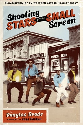 Shooting Stars of the Small Screen: Encyclopedia of TV Western Actors (1946-Present) - Brode, Douglas, and Parker, Fess (Foreword by)