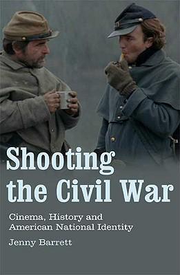 Shooting the Civil War: Cinema, History and American National Identity - Barrett, Jenny