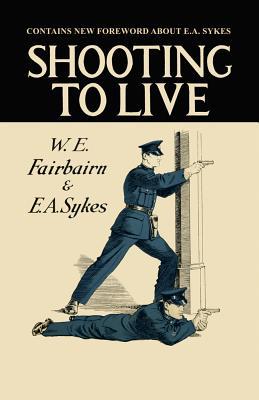 Shooting to Live: Expanded Edition - Fairbairn, Capt W E, and Sykes, Capt E a, and Fairbairn, W E