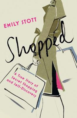 Shopped: A True Story Of Secret Shopping And Self-discovery: A True Story of New Clothes, Old Secrets and Self-Discovery - Stott, Emily