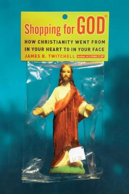 Shopping for God: How Christianity Went from in Your Heart to in Your Face - Twitchell, James B