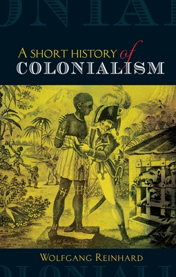 Short History of Colonialism - Reinhard, Wolfgang