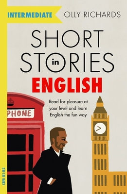 Short Stories in English for Intermediate Learners: Read for pleasure at your level, expand your vocabulary and learn English the fun way! - Richards, Olly