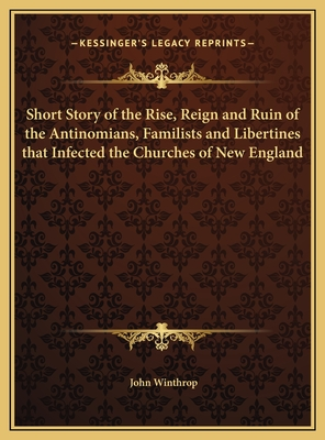 Short Story of the Rise, Reign and Ruin of the Antinomians, Familists and Libertines That Infected the Churches of New England - Winthrop, John