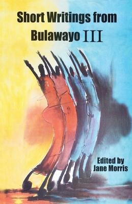 Short Writings from Bulawayo III - Morris, Jane (Editor)