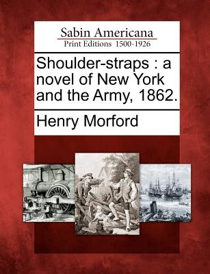 Shoulder-Straps: A Novel of New York and the Army, 1862. - Morford, Henry