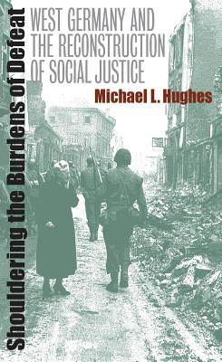 Shouldering the Burdens of Defeat: West Germany and the Reconstruction of Social Justice - Hughes, Michael L
