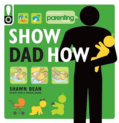 Show Dad How (Parenting Magazine): The Brand-New Dad's Guide to Baby's First Year - Bean, Shawn, and Magazine, Parenting (Editor)