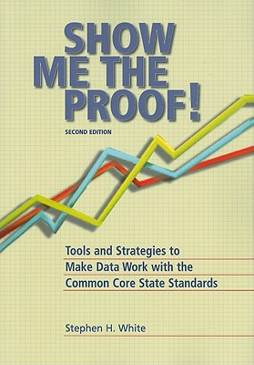 Show Me the Proof!: Tools and Strategies to Make Data Work with the Common Core State Standards - White, Stephen H