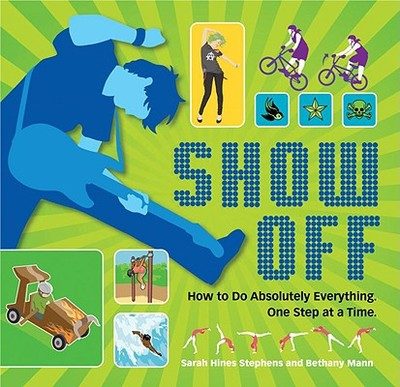 Show Off: How to Do Absolutely Everything. One Step at a Time. - Hines Stephens, Sarah