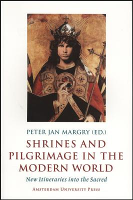 Shrines and Pilgrimage in the Modern World: New Itineraries Into the Sacred - Margry, Peter Jan, Dr. (Editor)