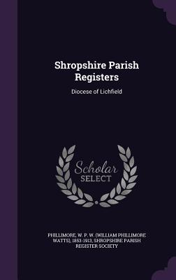 Shropshire Parish Registers: Diocese of Lichfield - Phillimore, W P W 1853-1913, and Shropshire Parish Register Society (Creator)