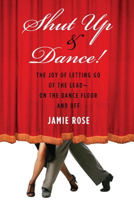 Shut Up and Dance!: The Joy of Letting Go of the Lead-On the Dance Floor and Off - Rose, Jamie