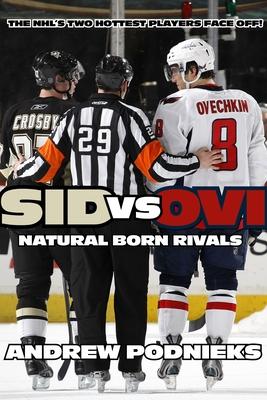 Sid vs. Ovi: Crosby and Ovechkin - Natural-Born Rivals - Podnieks, Andrew