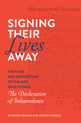 Signing Their Lives Away: The Fame and Misfortune of the Men Who Signed the Declaration of Independence - Kiernan, Denise, and D'Agnese, Joseph