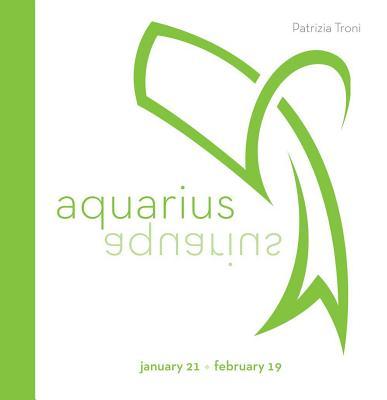 Signs of the Zodiac: Aquarius: January 21-February 19 - Troni, Patrizia