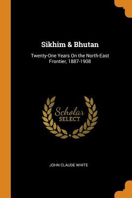 Sikhim & Bhutan: Twenty-One Years on the North-East Frontier, 1887-1908 - White, John Claude