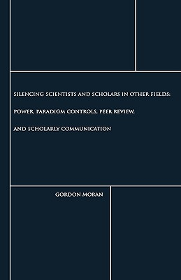 Silencing Scientists and Scholars in Other Fields: Power, Paradigm Controls, Peer Review, and Scholarly Communication - Moran, Gordon (Editor)