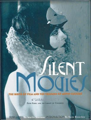 Silent Movies: The Birth of Film and the Triumph of Movie Culture - Kobel, Peter, and Scorsese, Martin (Preface by), and Brownlow, Kevin (Foreword by)