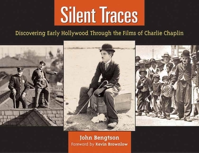 Silent Traces: Discovering Early Hollywood Through the Films of Charlie Chaplin - Bengtson, John, and Brownlow, Kevin (Foreword by)