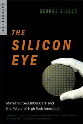 Silicon Eye: Microchip Swashbucklers and the Future of High-Tech Innovation - Gilder, George