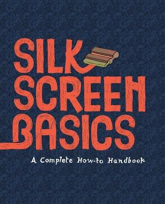 Silkscreen Basics a Complete How-To Manual - Cossu, Matteo, and Dalquiae, Claire