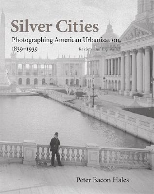 Silver Cities: Photographing American Urbanization, 1839-1939 - Hales, Peter Bacon