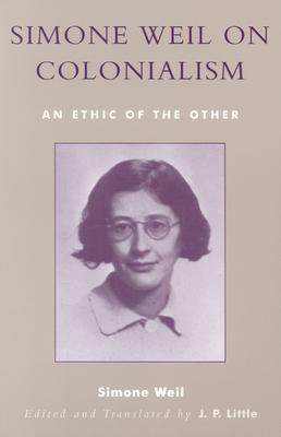 Simone Weil on Colonialism: An Ethic of the Other - Weil, Simone, and Little, J P (Translated by)