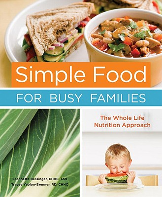 Simple Food for Busy Families: The Whole Life Nutrition Approach - Bessinger, Jeannette