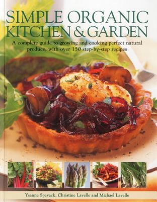 Simple Organic Kitchen & Garden: A Complete Guide to Growing and Cooking Perfect Natural Produce, with Over 150 Step-By-Step Recipes - Spevak, Ysanne, and Lavelle, Christine, and Lavelle, Michael
