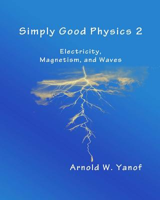 Simply Good Physics 2: Electricity, Magnetism, and Waves - Yanof, Arnold W