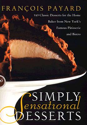Simply Sensational Desserts: 140 Classics for the Home Baker from New York's Famous Patisserie and Bistro - Payard, Francois, and Ducasse, Alain (Preface by), and Moriarty, Tim