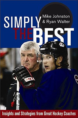 Simply the Best: Insights and Strategies from Great Hockey Coaches - Johnston, Mike, Mr., and Walter, Ryan
