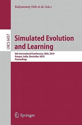 Simulated Evolution and Learning: 8th International Conference, SEAL 2010, Kanpur, India, December 1-4, 2010, Proceedings - Deb, Kalyanmoy (Editor), and Bhattacharya, Arnab (Editor), and Chakraborti, Nirupam (Editor)