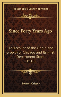 Since Forty Years Ago: An Account of the Origin and Growth of Chicago and Its First Department Store (1915) - Crissey, Forrest