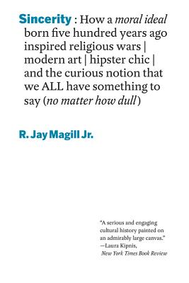 Sincerity: How a Moral Ideal Born Five Hundred Years Ago Inspired Religious Wars, Modern Art, Hipster Chic, and the Curious Notion That We All Have Something to Say (No Matter How Dull) - Magill, R Jay, Jr.