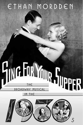 Sing for Your Supper: The Broadway Musical in the 1930s - Mordden, Ethan