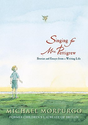 Singing for Mrs. Pettigrew: Stories and Essays from a Writing Life - Morpurgo, Michael, M.B.E.