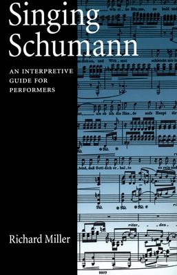 Singing Schumann: An Interpretive Guide for Performers - Miller, Richard, Professor, Ba