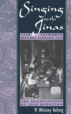 Singing to the Jinas: Jain Laywomen, Mandal Singing, and the Negotiations of Jain Devotion - Kelting, Mary Whitney, and Laywomen, Jain (Editor)