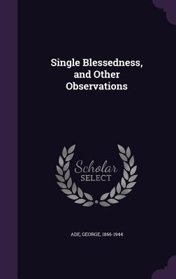 Single Blessedness, and Other Observations - Ade, George