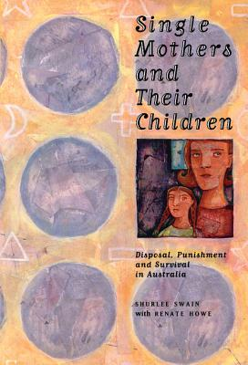 Single Mothers and Their Children: Disposal, Punishment and Survival in Australia - Swain, Shurlee, and Howe, Renate