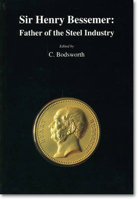 Sir Henry Bessemer: Father of the Steel Industry: Father of the Steel Industry - Bodsworth, C