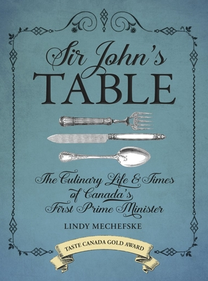 Sir John's Table: The Culinary Life & Times of Canada's First Prime Minister - Mechefske, Lindy